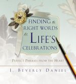 Finding the Right Words for Life's Celebrations : Perfect Phrases from the Heart - J. Beverly Daniel