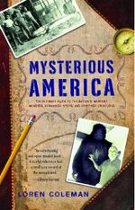 Mysterious America : The Ultimate Guide to the Nation's Weirdest Wonders, Strangest Spots, and Creepiest Creatures - Loren Coleman