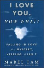 I Love You. Now What? : Falling in Love Is a Mystery, Keeping It Isn't - Mabel Iam