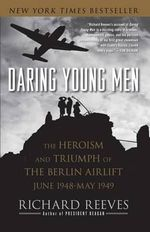 Daring Young Men : The Heroism and Triumph of the Berlin Airlift, June 1948-May 1949 - Richard Reeves