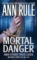 Mortal Danger And Other True Cases : Anne Rule's Crime Files : Volume 13 - Ann Rule