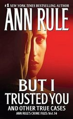 But I Trusted You And Other True Cases : Ann Rule's Crime Files : Volume 14 - Ann Rule