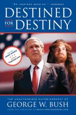 Destined for Destiny : The Unauthorized Autobiography of George W. Bush - Scott Dikkers
