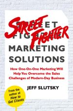 Street Fighter Marketing Solutions : How One-On-One Marketing Will Help You Overcome the Sales Challenges of Modern-Day Business - Jeff Slutsky