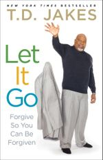 Let It Go : Forgive So You Can Be Forgiven - T D Jakes