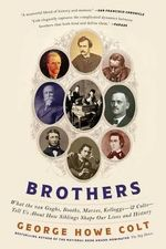 Brothers : What the Van Goghs, Booths, Marxes, Kelloggs--And Colts--Tell Us about How Siblings Shape Our Lives and History - George Howe Colt