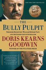 The Bully Pulpit : Theodore Roosevelt, William Howard Taft, and the Golden Age of Journalism - Doris Kearns Goodwin