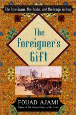 The Foreigner's Gift : The Americans, the Arabs, and the Iraqis in Iraq - Fouad Ajami