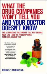 What the Drug Companies Won't Tell You and What Your Doctor Doesn't Know : The Alternative Treatments That May Change Your Life - And the Prescriptions That Could Harm You - Michael T. Murray