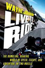 Live to Ride : The Rumbling, Roaring World of Speed, Escape and Adventure on Two Wheels - Wayne Johnson