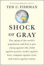 Shock of Gray  :  The Aging of the World's Population and How it Pits Young Against Old, Child Against Parent, Worker Against Boss, Company Against Rival, and Nation Against Nation - Ted C Fishman
