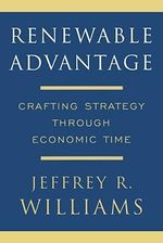 Renewable Advantage : Crafting Strategy Through Economic Time - Jeffrey R. Williams