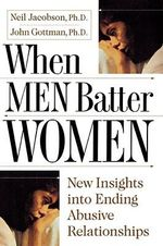 When Men Batter Women : New Insights into Ending Abusive Relationships - Ph.D. Neil Jacobsen