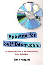 Appetite for Self-Destruction : The Spectacular Crash of the Record Industry in the Digital Age - Steve Knopper