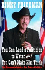 You Can Lead a Politician to Water, But You Can't Make Him Think : Ten Commandments for Texas Politics - Kinky Friedman