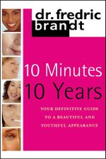 10 Minutes/10 Years : Your Definitive Guide to a Beautiful and Youthful Appearance - Frederic Brandt