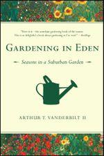 Gardening in Eden : The Joys of Planning and Tending a Garden - Arthur T. Vanderbilt II