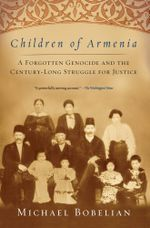 Children of Armenia : A Forgotten Genocide and the Century-long Struggle for Justice - Michael Bobelian