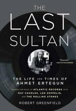 The Last Sultan : The Life and Times of Ahmet Ertegun - Robert Greenfield
