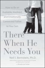 There When He Needs You : How to Be an Available, Involved, and Emotionally Connected Father to Your Son - Neil I. Bernstein