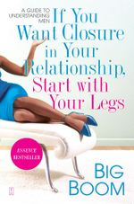 If You Want Closure in Your Relationship, Start with Your Legs : A Guide to Understanding Men - Big Boom
