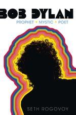 Bob Dylan : Prophet, Mystic, Poet - Seth Rogovoy