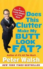 Does This Clutter Make My Butt Look Fat? : An Easy Plan for Losing Weight and Living More - Peter Walsh