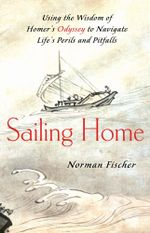 Sailing Home : Using Homer's Odyssey to Navigate Life's Perils and Pitfalls - Norman Fischer