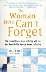 The Woman Who Can't Forget : The Extraordinary Story of Living with the Most Remarkable Memory Known to Science--A Memoir - Jill Price