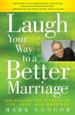 Laugh Your Way to a Better Marriage : Unlocking the Secrets to Life, Love and Marriage - Mark Gungor