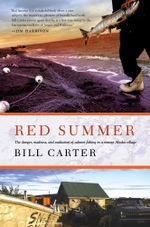 Red Summer : The Danger, Madness, and Exaltation of Salmon Fishing in a Remote Alaskan Village - Bill Carter