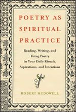 Poetry as Spiritual Practice : Reading, Writing, and Using Poetry in Your Daily Rituals, Aspirations, and Intentions - Robert McDowell