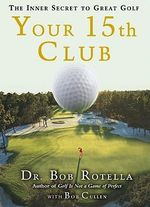 Your 15th Club : The Inner Secret to Great Golf :  The Inner Secret to Great Golf - Dr Bob Rotella