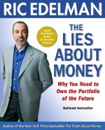 The Lies About Money : Achieving Financial Security and True Wealth by Avoiding the Lies Others Tell Us-- and the Lies We Tell Ourselves - Ric Edelman