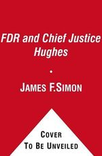 FDR and Chief Justice Hughes : The President, the Supreme Court, and the Epic Battle Over the New Deal - James F Simon