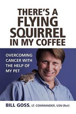 There's a Flying Squirrel in My Coffee : Overcoming Cancer with the Help of My Pet - Bill Goss