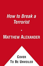How to Break a Terrorist : The U.S. Interrogators Who Used Brains, Not Brutality, to Take Down the Deadliest Man in Iraq - Matthew Alexander