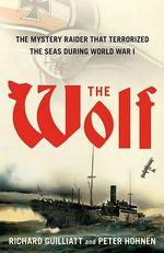 The Wolf : The Mystery Raider That Terrorized the Seas During World War I - Richard Guilliatt
