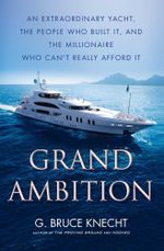 Grand Ambition : An Extraordinary Yacht, the People Who Built It, and the Millionaire Who Can't Really Afford It - G. Bruce Knecht