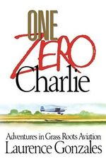 One Zero Charlie : Adventures in Grass Roots Aviation - Laurence Gonzales