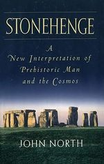 Stonehenge : A New Interpretation of Prehistoric Man and the Cosmos - John North