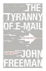 The Tyranny of E-mail : The Four-Thousand-Year Journey to Your Inbox - John Freeman