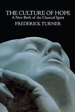 Culture of Hope : A Birth of the Classical Spirit - Frederick Turner