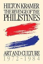 Revenge of the Philistines : Art and Culture, 1972-1984 - Hilton Kramer