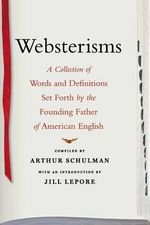 Websterisms : A Collection of Words and Definitions Set Forth by the Founding Father of American English