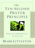 The Ten-Second Prayer Principle : Praying Powerfully as You Go - Mark Littleton