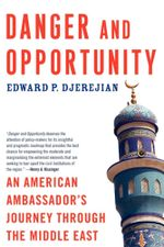 Danger and Opportunity : An American Ambassador's Journey Through the Middle East - Edward P. Djerejian