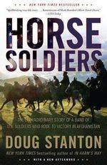 Horse Soldiers: The Extraordinary Story of a Band of US Soldiers Who Rode to Victory in Afghanistan :  The Extraordinary Story of a Band of US Soldiers Who Rode to Victory in Afghanistan - Doug Stanton