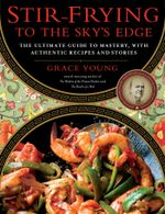 Stir-Frying to the Sky's Edge : The Ultimate Guide to Mastery, with Authentic Recipes and Stories - Grace Young