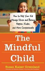The Mindful Child : How To Help Your Kid Manage Stress And Become Happier, Kidner And More Compassionate : How To Help Your Kid Manage Stress And Become Happier, Kidner And More Compassionate - Susan Kaiser Greenland
